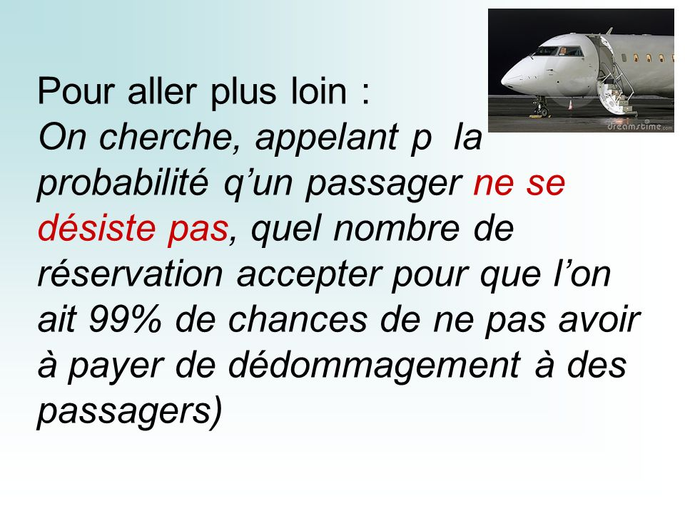 Pour aller plus loin : On cherche, appelant p la probabilité q'un passager ne se désiste pas, quel nombre de réservation accepter pour que l'on ait 99% de chances de ne pas avoir à payer de dédommagement à des passagers)