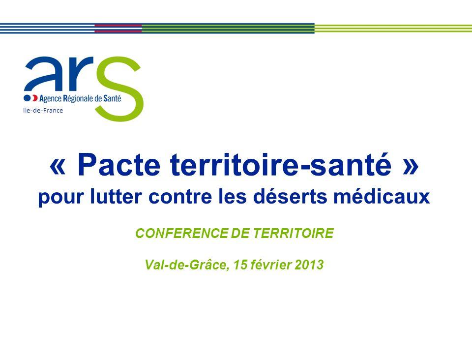 Ile-de-France « Pacte territoire-santé » pour lutter contre les déserts médicaux CONFERENCE DE TERRITOIRE Val-de-Grâce, 15 février 2013.