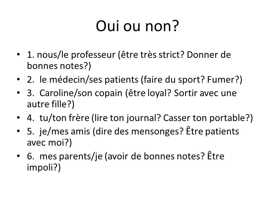 Oui ou non 1. nous/le professeur (être très strict Donner de bonnes notes ) 2. le médecin/ses patients (faire du sport Fumer )