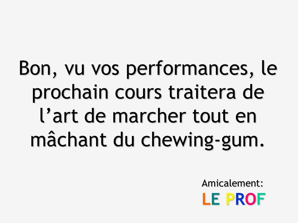 Bon, vu vos performances, le prochain cours traitera de l'art de marcher tout en mâchant du chewing-gum.