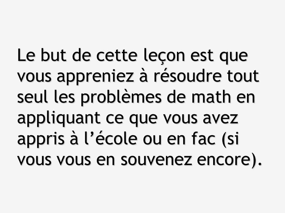 Le but de cette leçon est que vous appreniez à résoudre tout seul les problèmes de math en appliquant ce que vous avez appris à l'école ou en fac (si vous vous en souvenez encore).