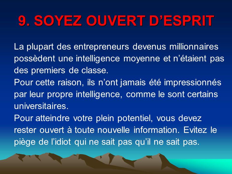 9. SOYEZ OUVERT D'ESPRIT La plupart des entrepreneurs devenus millionnaires. possèdent une intelligence moyenne et n'étaient pas.