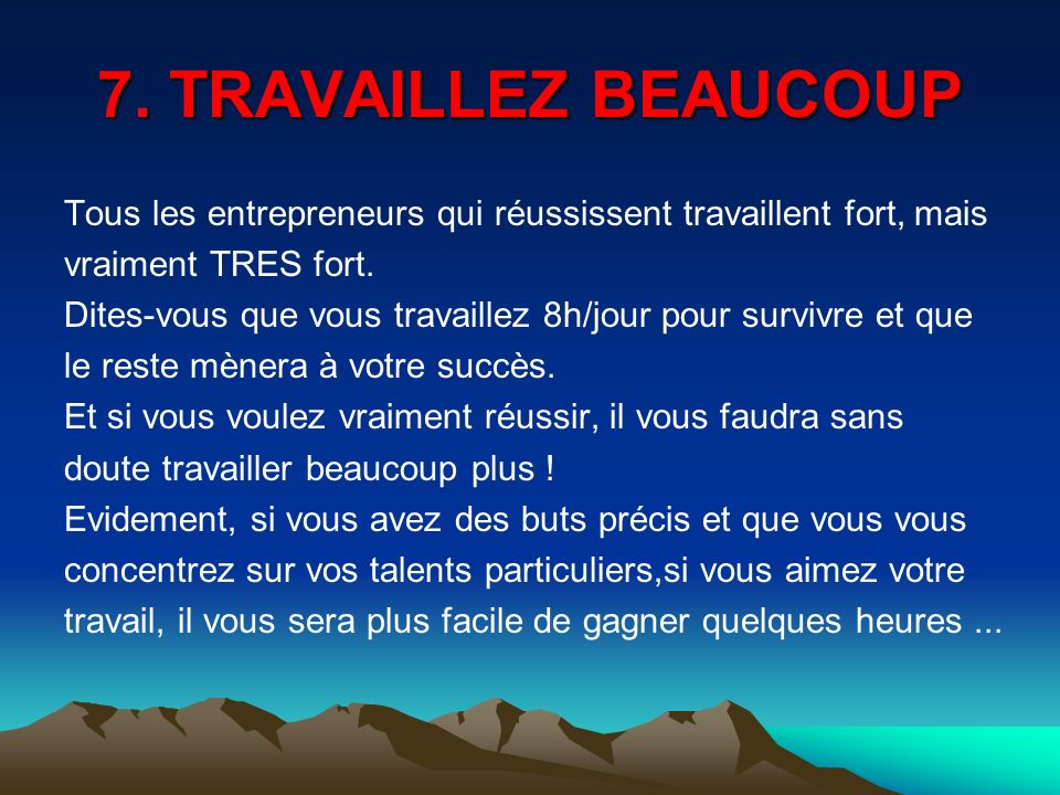 7. TRAVAILLEZ BEAUCOUP Tous les entrepreneurs qui réussissent travaillent fort, mais. vraiment TRES fort.