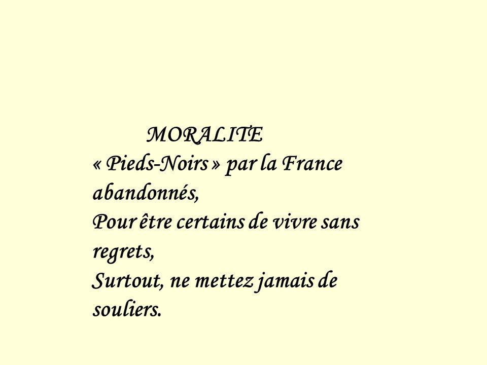 MORALITE « Pieds-Noirs » par la France abandonnés, Pour être certains de vivre sans regrets, Surtout, ne mettez jamais de souliers.