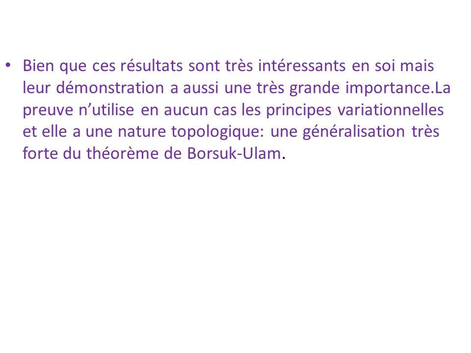 Bien que ces résultats sont très intéressants en soi mais leur démonstration a aussi une très grande importance.La preuve n'utilise en aucun cas les principes variationnelles et elle a une nature topologique: une généralisation très forte du théorème de Borsuk-Ulam.