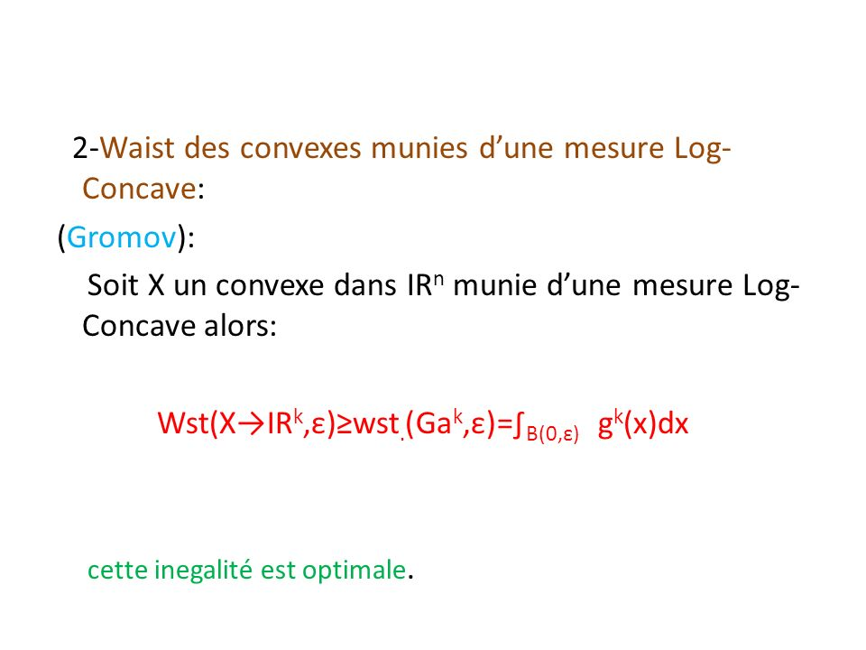 2-Waist des convexes munies d'une mesure Log-Concave: (Gromov): Soit X un convexe dans ІRn munie d'une mesure Log-Concave alors: Wst(X→ІRk,ε)≥wst.(Gak,ε)=∫B(0,ε) gk(x)dx cette inegalité est optimale.