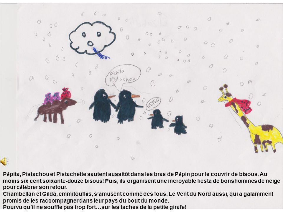 Pépita, Pistachou et Pistachette sautent aussitôt dans les bras de Pépin pour le couvrir de bisous. Au moins six cent soixante-douze bisous! Puis, ils organisent une incroyable fiesta de bonshommes de neige pour célébrer son retour.