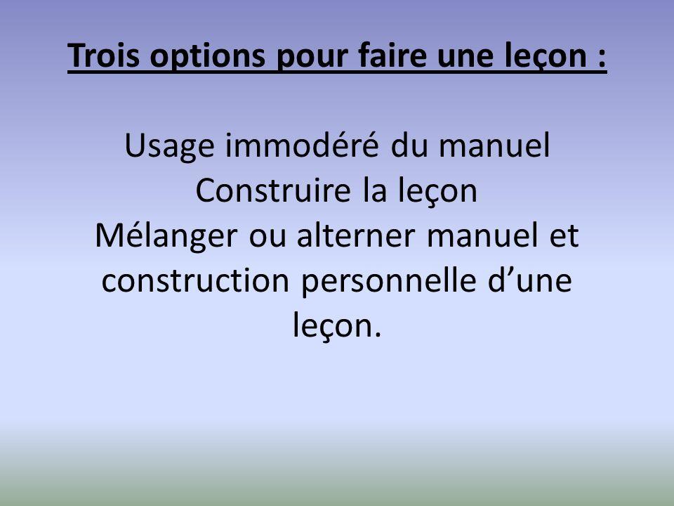 Trois options pour faire une leçon : Usage immodéré du manuel Construire la leçon Mélanger ou alterner manuel et construction personnelle d'une leçon.