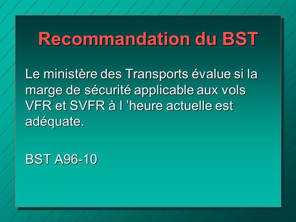 Recommandation du BST Le ministère des Transports évalue si la marge de sécurité applicable aux vols VFR et SVFR à l 'heure actuelle est adéquate.