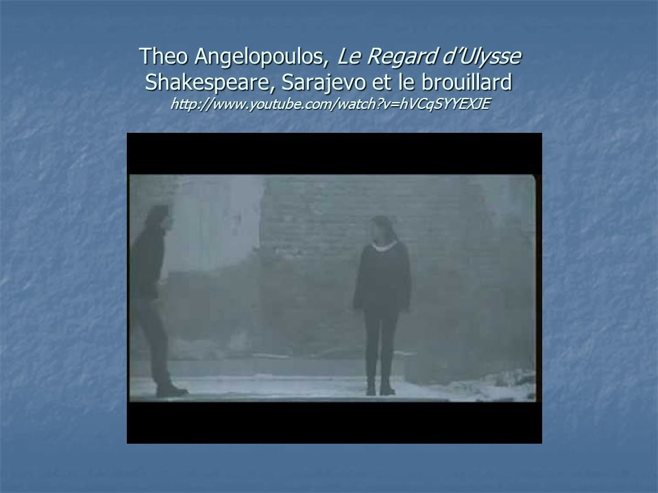 Theo Angelopoulos, Le Regard d'Ulysse Shakespeare, Sarajevo et le brouillard http://www.youtube.com/watch v=hVCqSYYEXJE