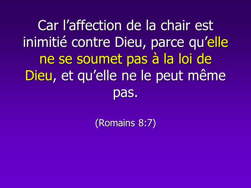 Car l'affection de la chair est inimitié contre Dieu, parce qu'elle ne se soumet pas à la loi de Dieu, et qu'elle ne le peut même pas.