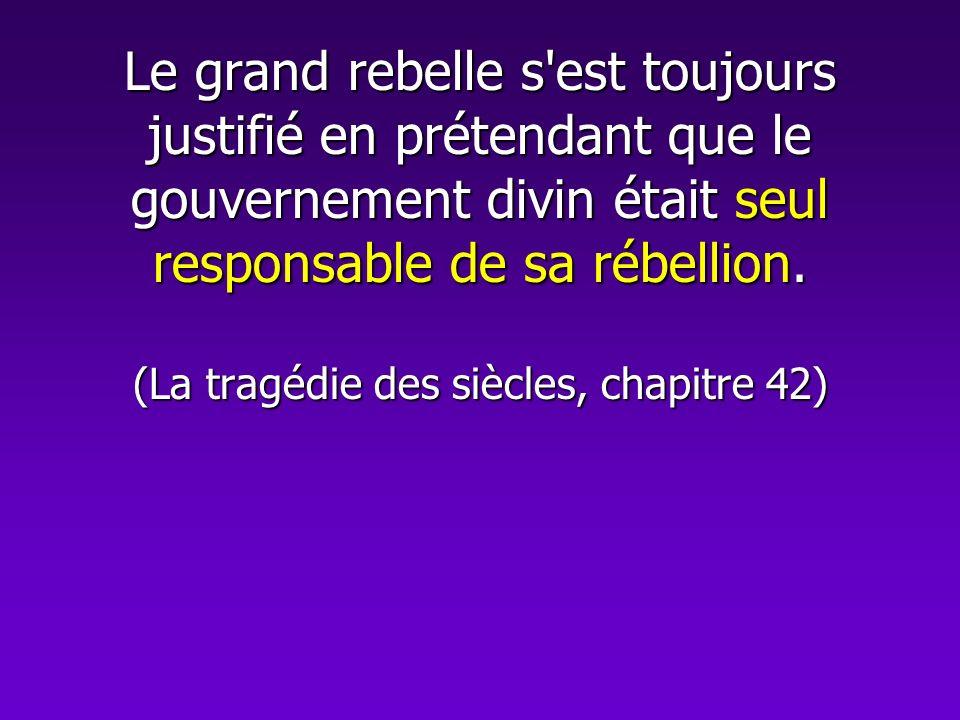 Le grand rebelle s est toujours justifié en prétendant que le gouvernement divin était seul responsable de sa rébellion.