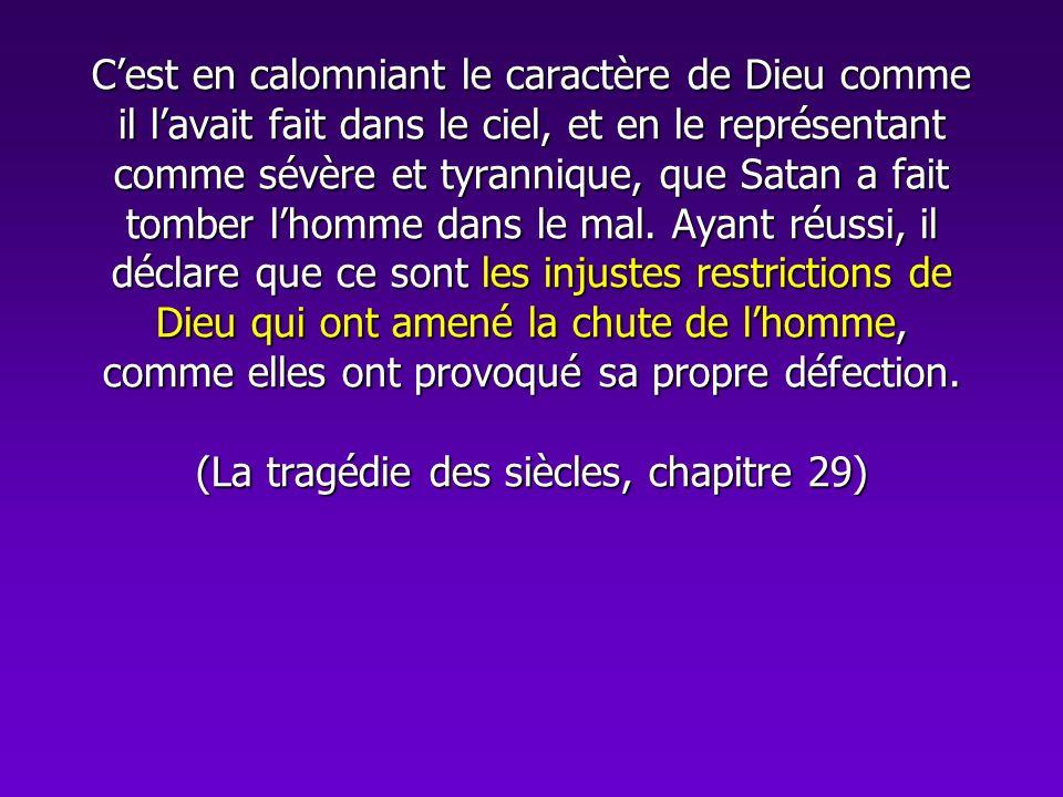 C'est en calomniant le caractère de Dieu comme il l'avait fait dans le ciel, et en le représentant comme sévère et tyrannique, que Satan a fait tomber l'homme dans le mal.