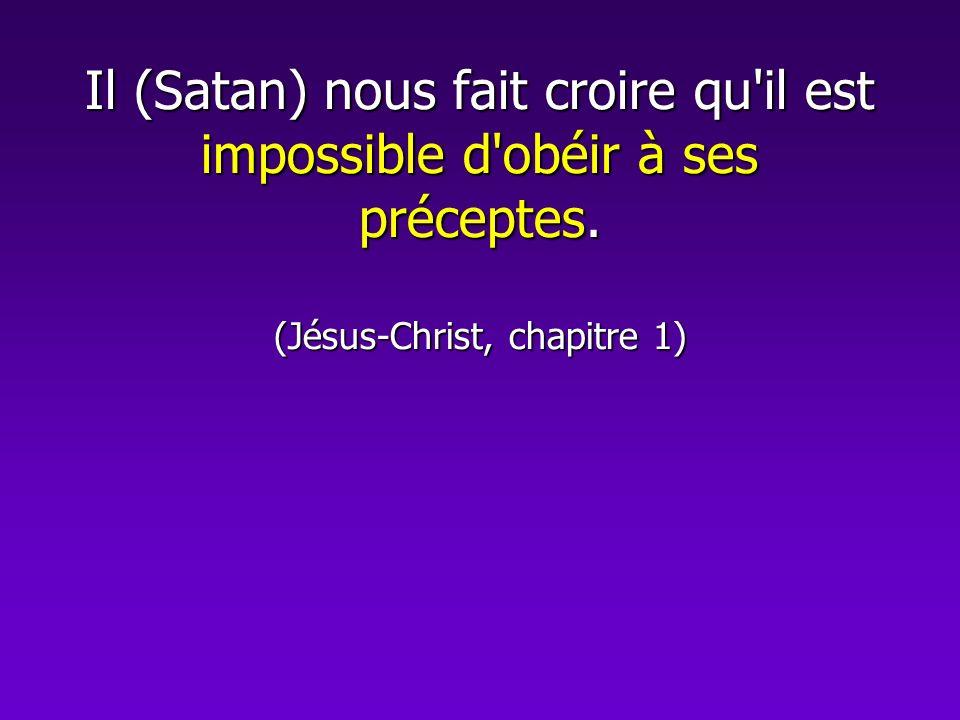 Il (Satan) nous fait croire qu il est impossible d obéir à ses préceptes. (Jésus-Christ, chapitre 1)