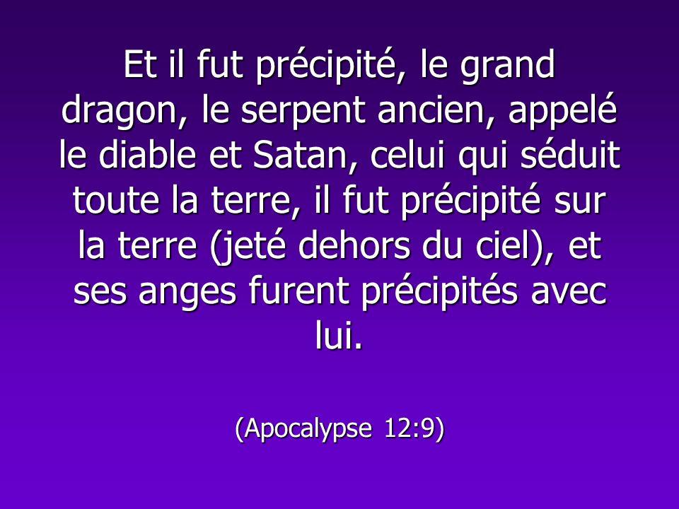 Et il fut précipité, le grand dragon, le serpent ancien, appelé le diable et Satan, celui qui séduit toute la terre, il fut précipité sur la terre (jeté dehors du ciel), et ses anges furent précipités avec lui.