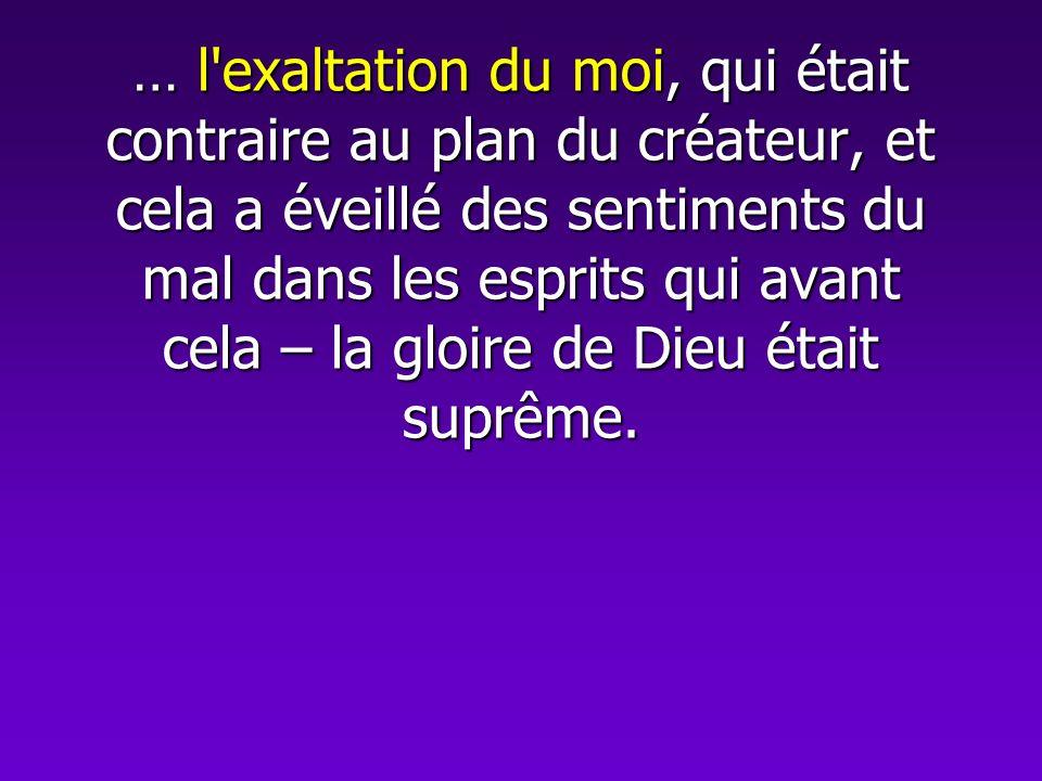 … l exaltation du moi, qui était contraire au plan du créateur, et cela a éveillé des sentiments du mal dans les esprits qui avant cela – la gloire de Dieu était suprême.