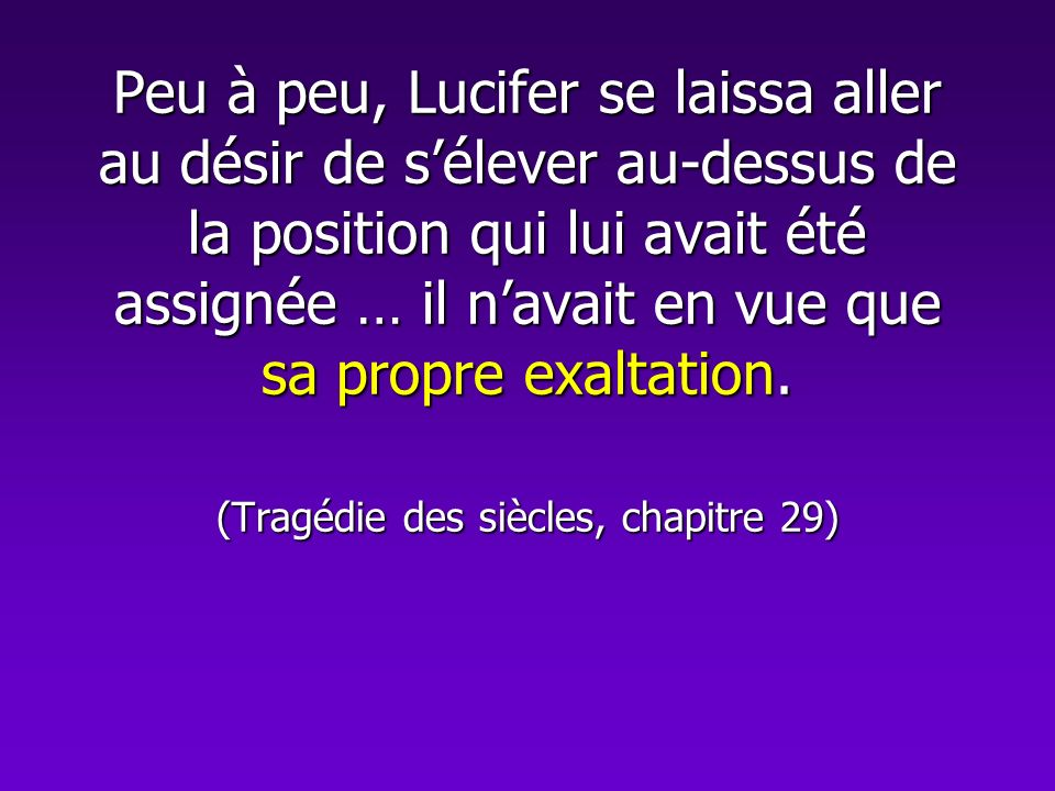 Peu à peu, Lucifer se laissa aller au désir de s'élever au-dessus de la position qui lui avait été assignée … il n'avait en vue que sa propre exaltation.