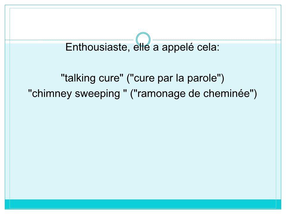 Enthousiaste, elle a appelé cela: talking cure ( cure par la parole ) chimney sweeping ( ramonage de cheminée )