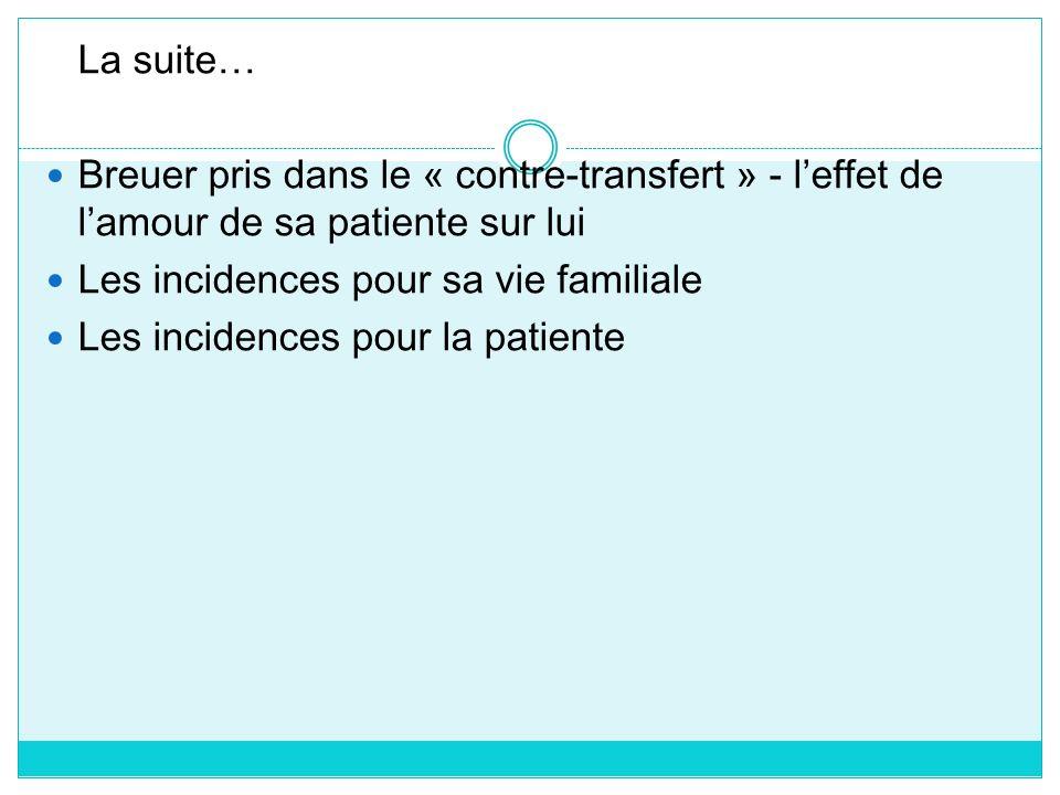 La suite… Breuer pris dans le « contre-transfert » - l'effet de l'amour de sa patiente sur lui. Les incidences pour sa vie familiale.