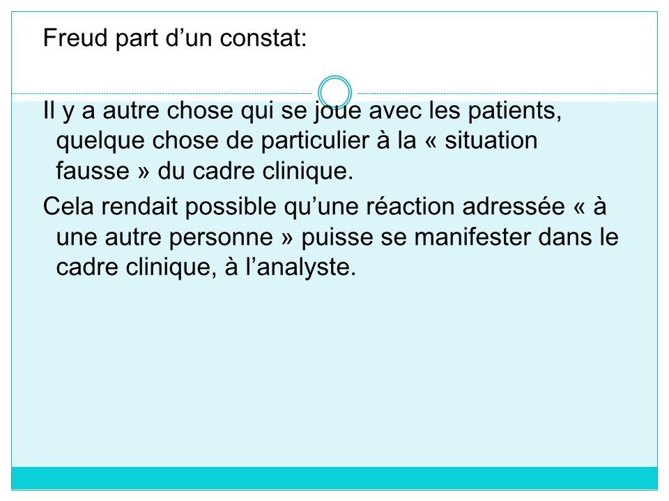 Freud part d'un constat: Il y a autre chose qui se joue avec les patients, quelque chose de particulier à la « situation fausse » du cadre clinique.