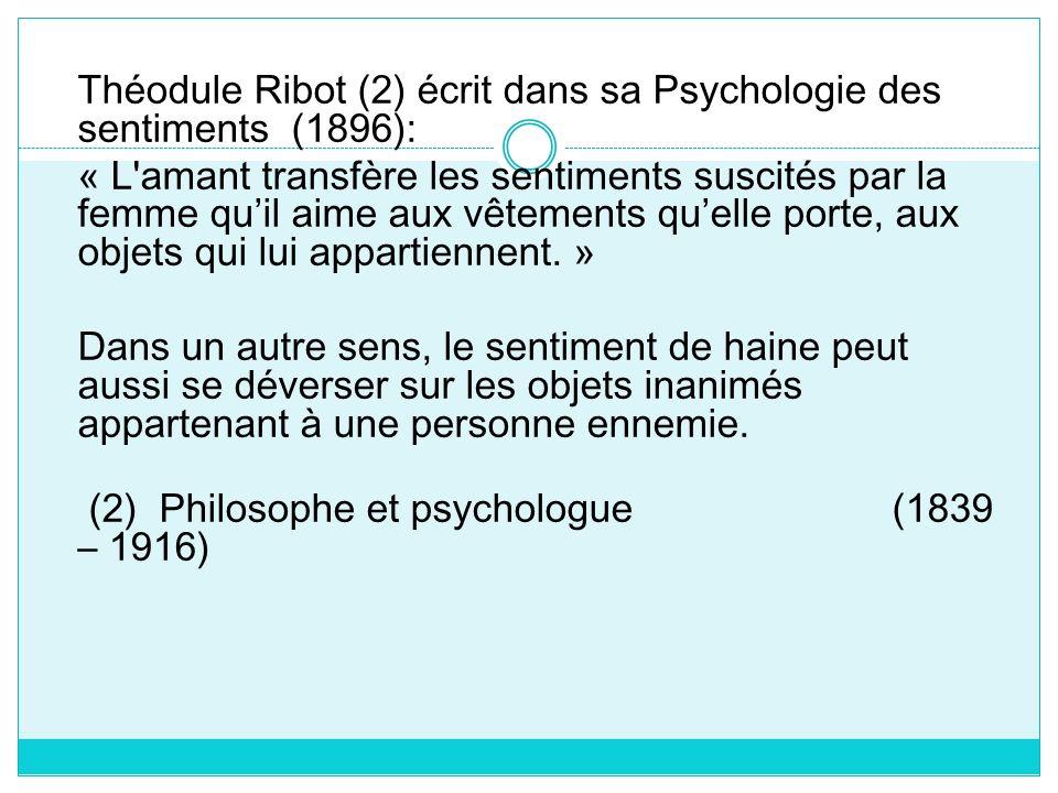 Théodule Ribot (2) écrit dans sa Psychologie des sentiments (1896): « L amant transfère les sentiments suscités par la femme qu'il aime aux vêtements qu'elle porte, aux objets qui lui appartiennent.