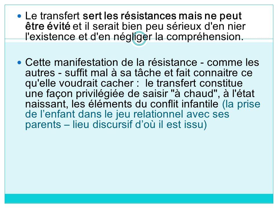 Le transfert sert les résistances mais ne peut être évité et il serait bien peu sérieux d en nier l existence et d en négliger la compréhension.