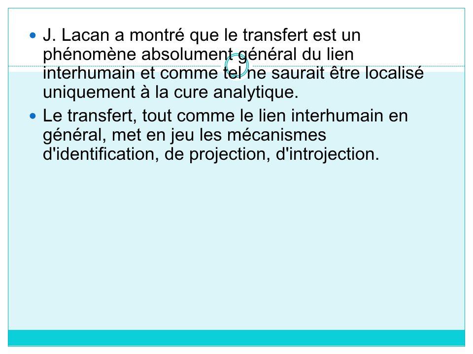 J. Lacan a montré que le transfert est un phénomène absolument général du lien interhumain et comme tel ne saurait être localisé uniquement à la cure analytique.