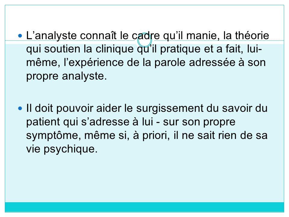 L'analyste connaît le cadre qu'il manie, la théorie qui soutien la clinique qu'il pratique et a fait, lui-même, l'expérience de la parole adressée à son propre analyste.