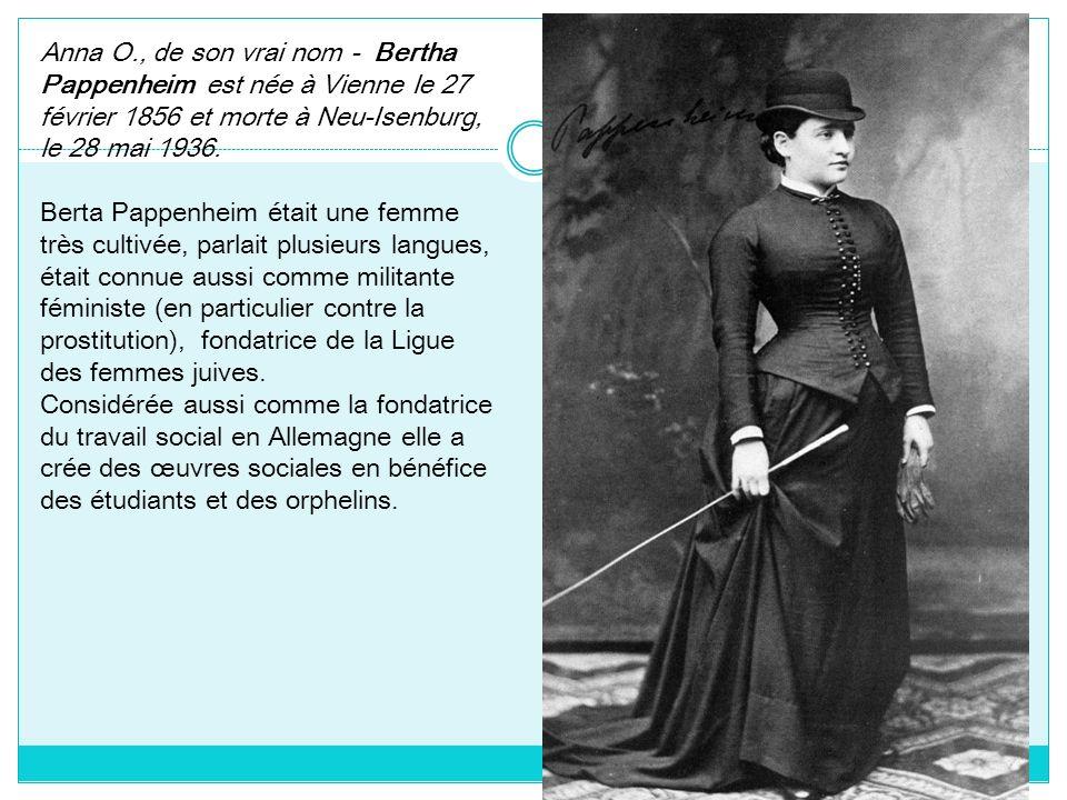 Anna O., de son vrai nom - Bertha Pappenheim est née à Vienne le 27 février 1856 et morte à Neu-Isenburg, le 28 mai 1936.