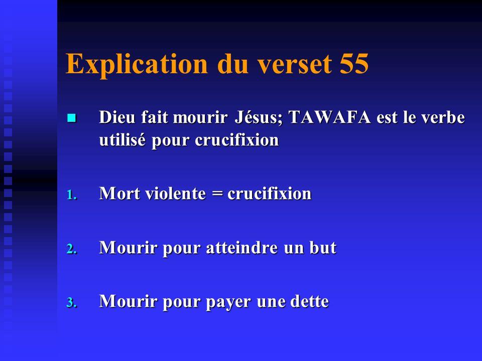 Explication du verset 55 Dieu fait mourir Jésus; TAWAFA est le verbe utilisé pour crucifixion. Mort violente = crucifixion.