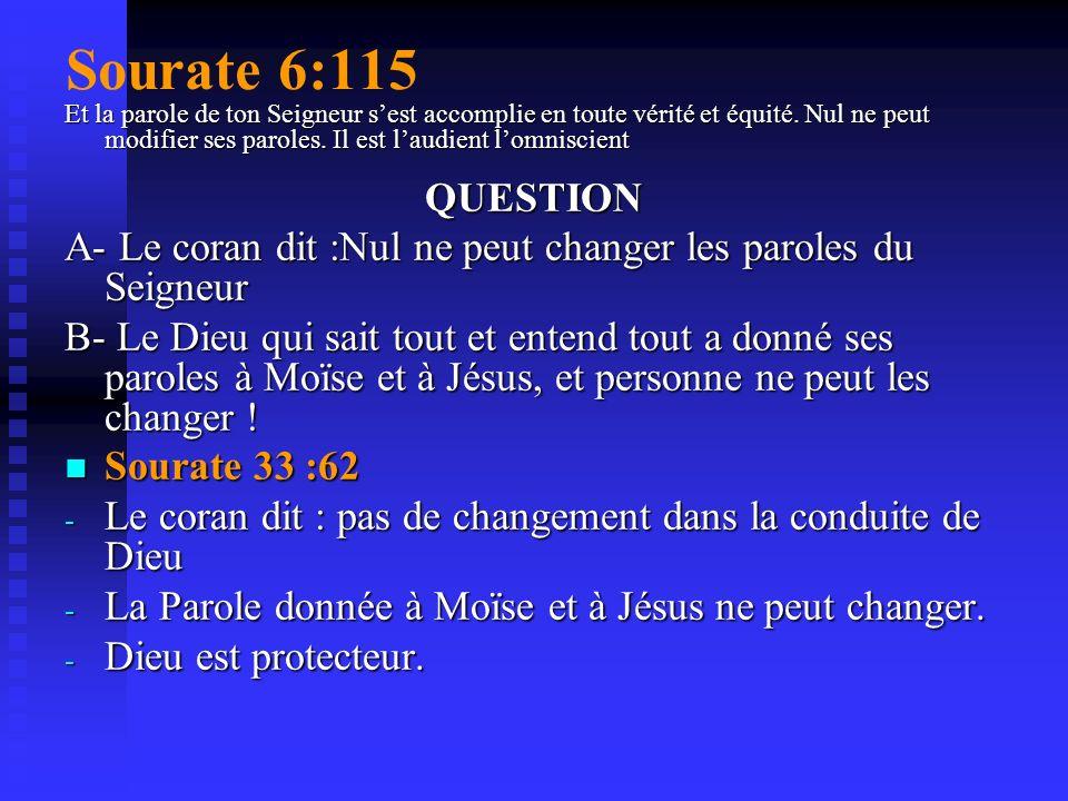 Sourate 6:115 Et la parole de ton Seigneur s'est accomplie en toute vérité et équité. Nul ne peut modifier ses paroles. Il est l'audient l'omniscient.