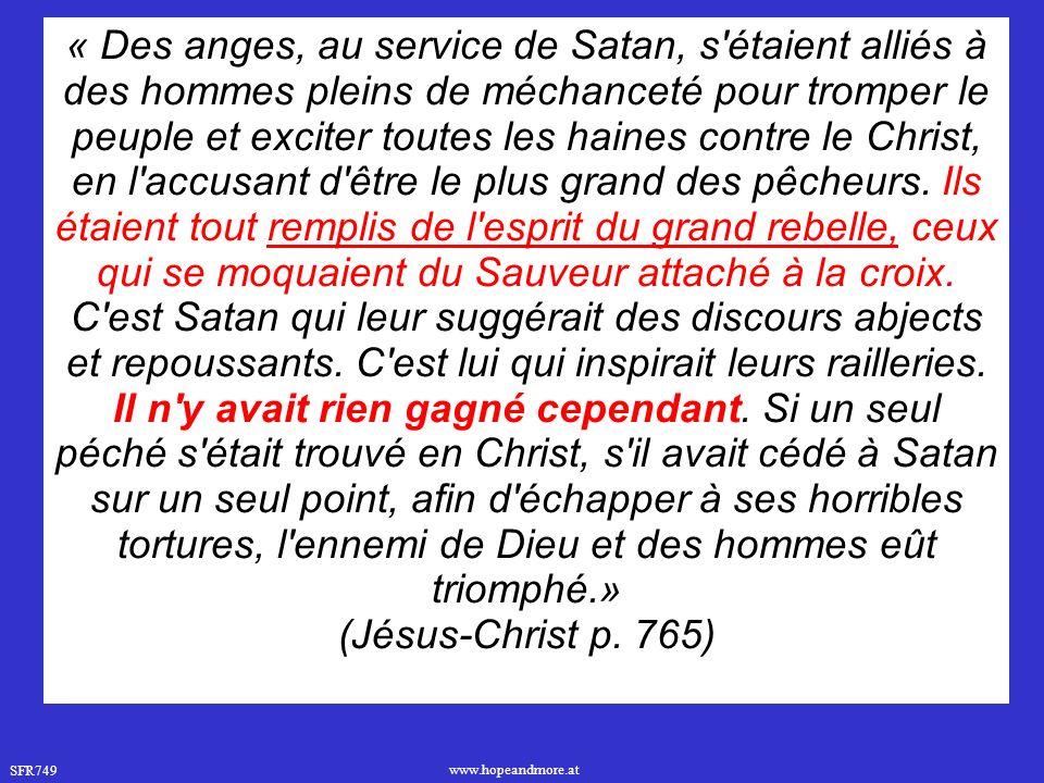 « Des anges, au service de Satan, s étaient alliés à des hommes pleins de méchanceté pour tromper le peuple et exciter toutes les haines contre le Christ, en l accusant d être le plus grand des pêcheurs. Ils étaient tout remplis de l esprit du grand rebelle, ceux qui se moquaient du Sauveur attaché à la croix. C est Satan qui leur suggérait des discours abjects et repoussants. C est lui qui inspirait leurs railleries. Il n y avait rien gagné cependant. Si un seul péché s était trouvé en Christ, s il avait cédé à Satan sur un seul point, afin d échapper à ses horribles tortures, l ennemi de Dieu et des hommes eût triomphé.»