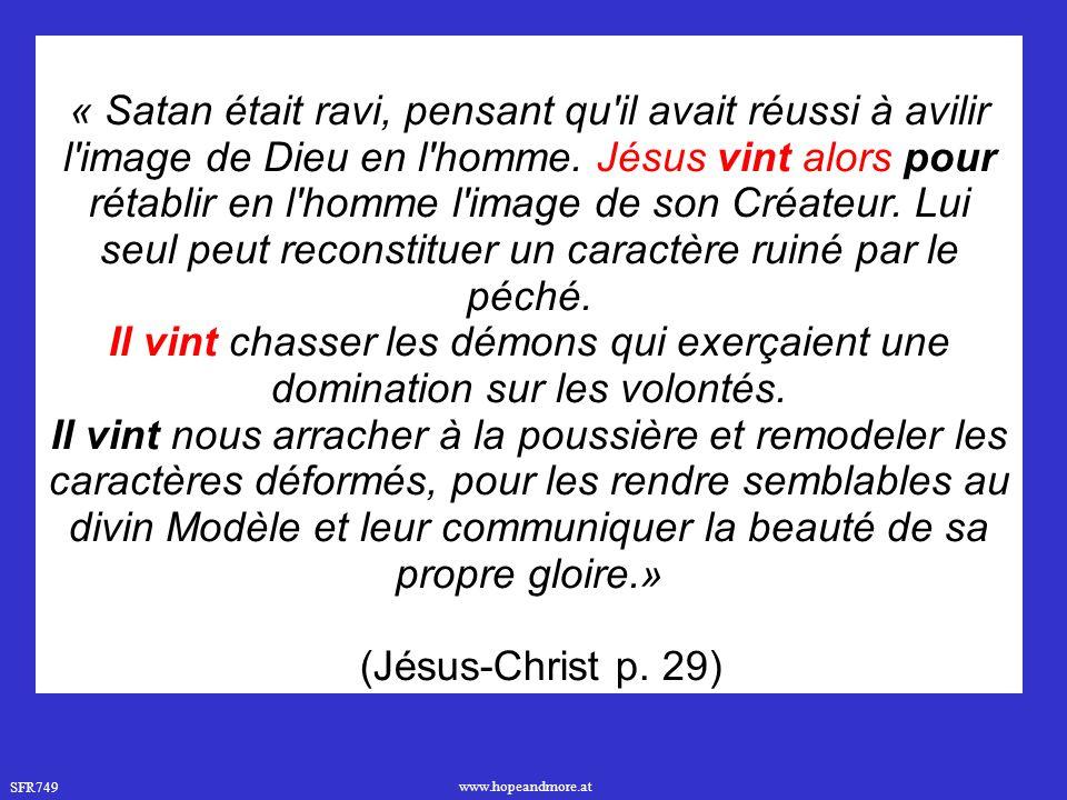 « Satan était ravi, pensant qu il avait réussi à avilir l image de Dieu en l homme. Jésus vint alors pour rétablir en l homme l image de son Créateur. Lui seul peut reconstituer un caractère ruiné par le péché.
