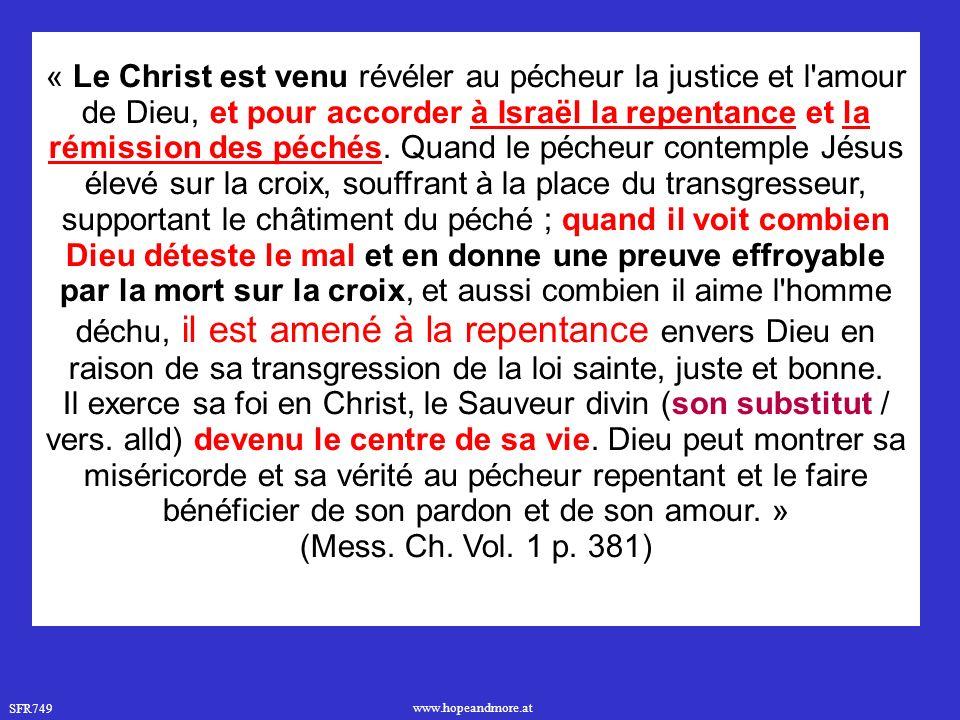 « Le Christ est venu révéler au pécheur la justice et l amour de Dieu, et pour accorder à Israël la repentance et la rémission des péchés. Quand le pécheur contemple Jésus élevé sur la croix, souffrant à la place du transgresseur, supportant le châtiment du péché ; quand il voit combien Dieu déteste le mal et en donne une preuve effroyable par la mort sur la croix, et aussi combien il aime l homme déchu, il est amené à la repentance envers Dieu en raison de sa transgression de la loi sainte, juste et bonne.