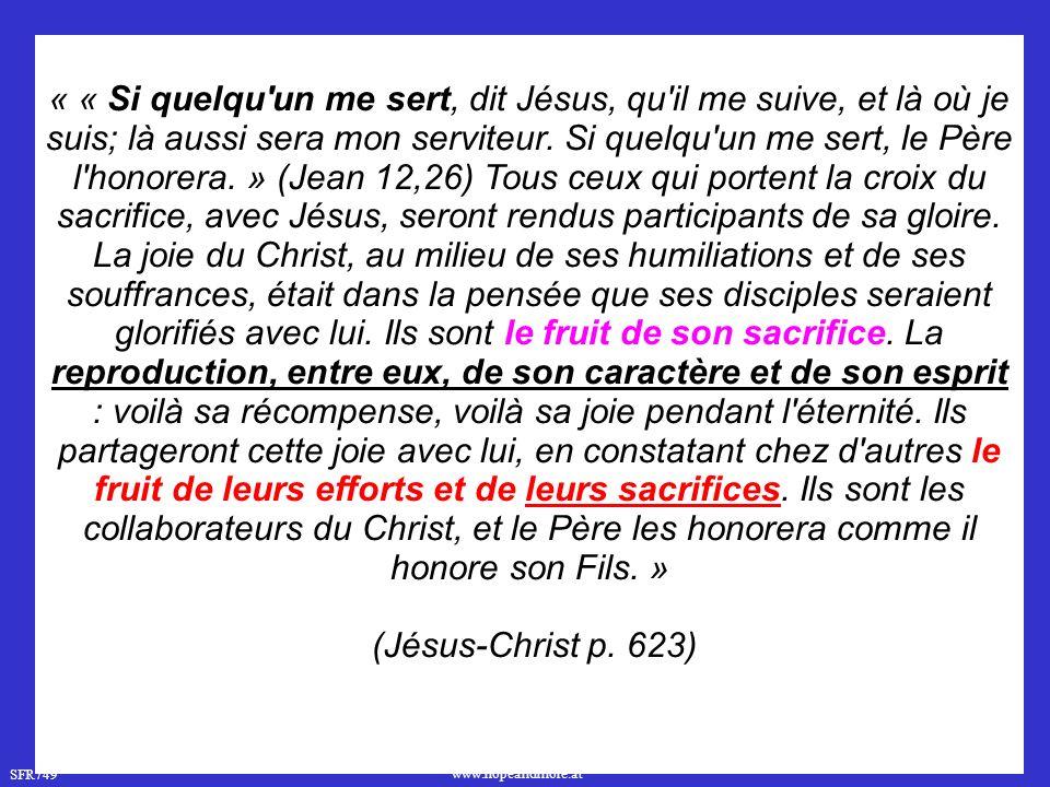 « « Si quelqu un me sert, dit Jésus, qu il me suive, et là où je suis; là aussi sera mon serviteur. Si quelqu un me sert, le Père l honorera. » (Jean 12,26) Tous ceux qui portent la croix du sacrifice, avec Jésus, seront rendus participants de sa gloire. La joie du Christ, au milieu de ses humiliations et de ses souffrances, était dans la pensée que ses disciples seraient glorifiés avec lui. Ils sont le fruit de son sacrifice. La reproduction, entre eux, de son caractère et de son esprit : voilà sa récompense, voilà sa joie pendant l éternité. Ils partageront cette joie avec lui, en constatant chez d autres le fruit de leurs efforts et de leurs sacrifices. Ils sont les collaborateurs du Christ, et le Père les honorera comme il honore son Fils. »