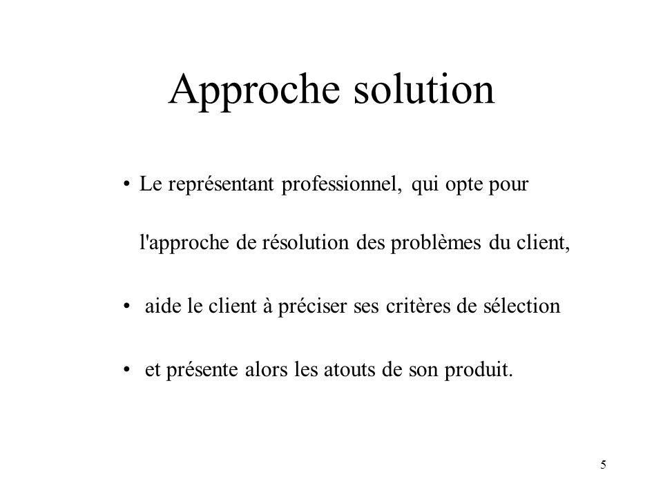 Approche solution Le représentant professionnel, qui opte pour l approche de résolution des problèmes du client,