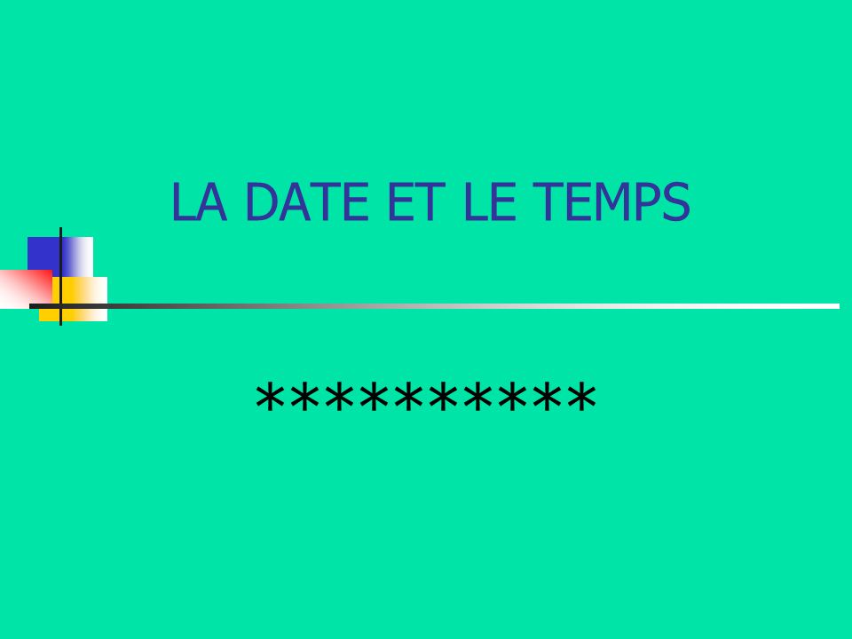 LA DATE ET LE TEMPS **********