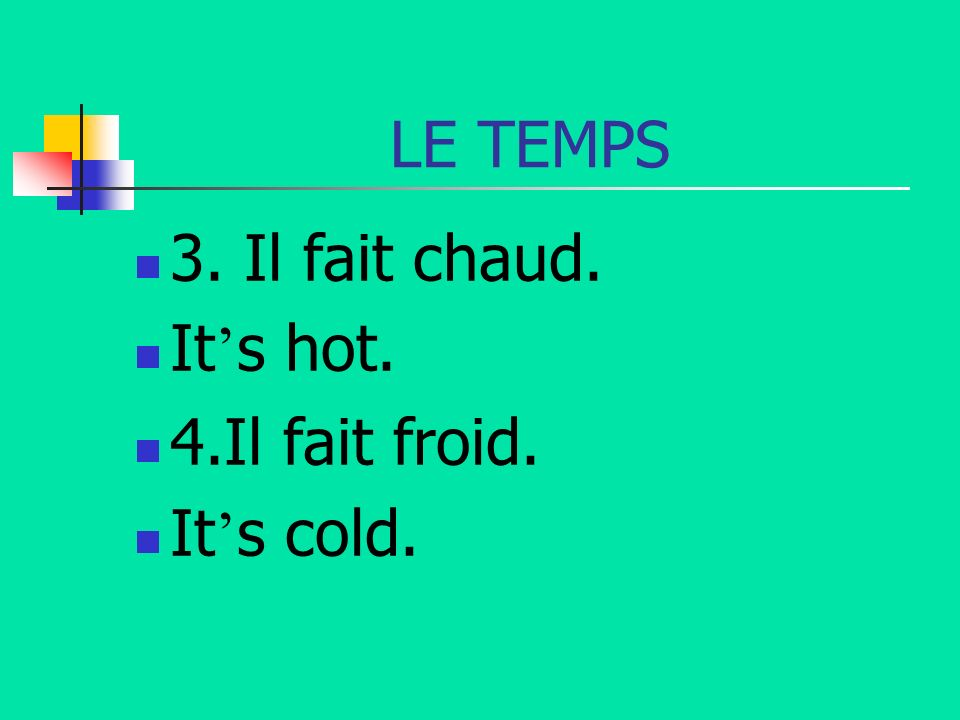 LE TEMPS 3. Il fait chaud. It's hot. 4.Il fait froid. It's cold.