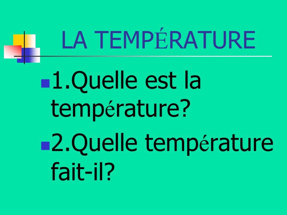 LA TEMPÉRATURE 1.Quelle est la température 2.Quelle température fait-il