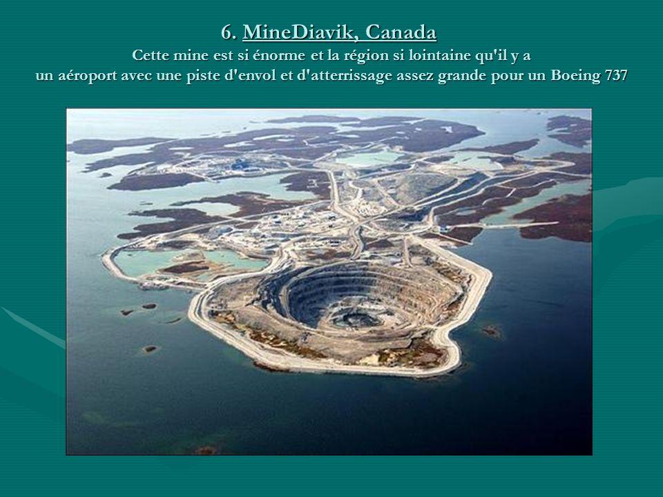 6. MineDiavik, Canada Cette mine est si énorme et la région si lointaine qu il y a un aéroport avec une piste d envol et d atterrissage assez grande pour un Boeing 737