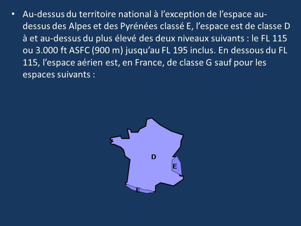 Au-dessus du territoire national à l'exception de l'espace au-dessus des Alpes et des Pyrénées classé E, l'espace est de classe D à et au-dessus du plus élevé des deux niveaux suivants : le FL 115 ou 3.000 ft ASFC (900 m) jusqu'au FL 195 inclus. En dessous du FL 115, l'espace aérien est, en France, de classe G sauf pour les espaces suivants :