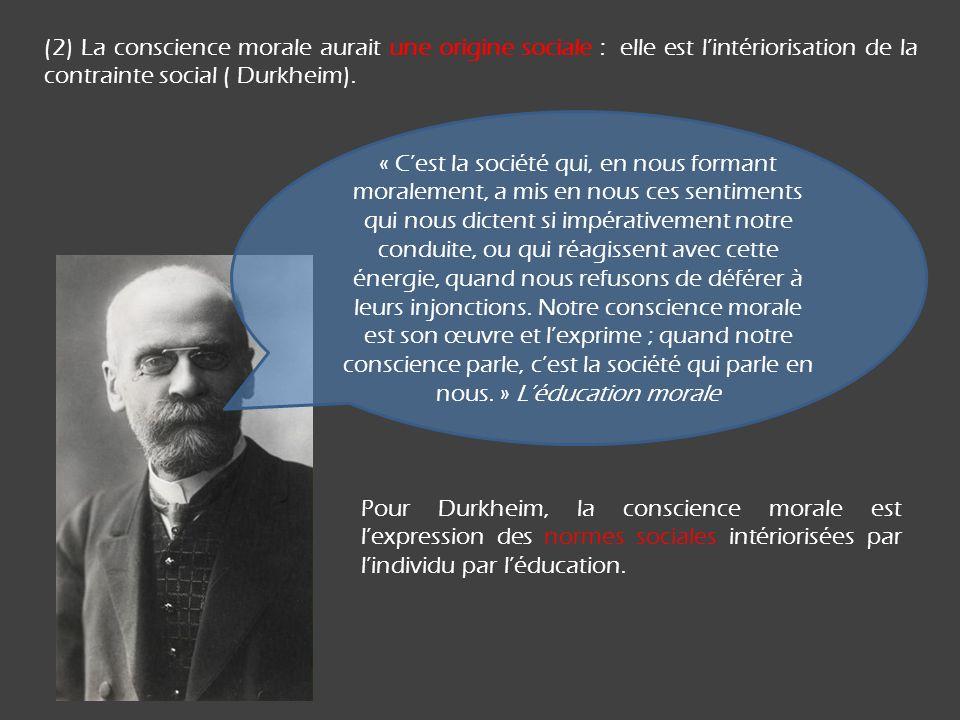 (2) La conscience morale aurait une origine sociale : elle est l'intériorisation de la contrainte social ( Durkheim).