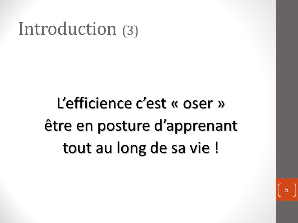 Introduction (3) L'efficience c'est « oser » être en posture d'apprenant tout au long de sa vie !