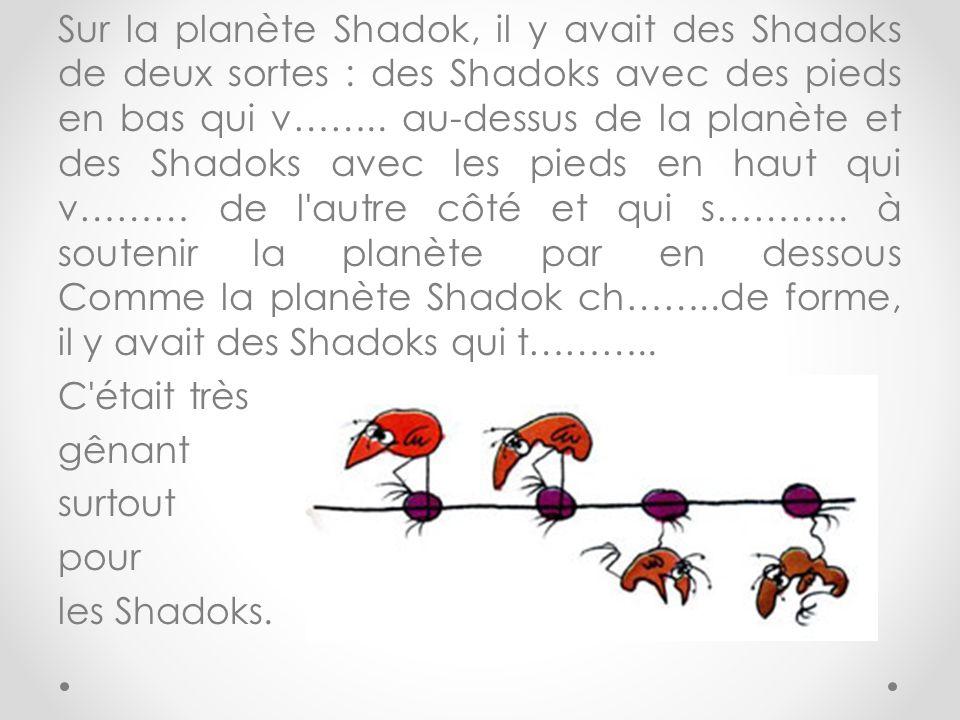 Sur la planète Shadok, il y avait des Shadoks de deux sortes : des Shadoks avec des pieds en bas qui v…….. au-dessus de la planète et des Shadoks avec les pieds en haut qui v……… de l autre côté et qui s……….. à soutenir la planète par en dessous Comme la planète Shadok ch……..de forme, il y avait des Shadoks qui t………..
