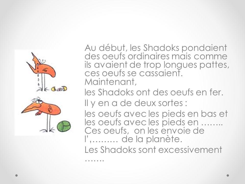 Au début, les Shadoks pondaient des oeufs ordinaires mais comme ils avaient de trop longues pattes, ces oeufs se cassaient.