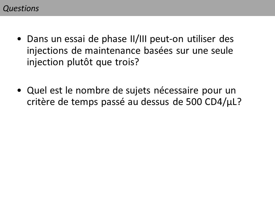 Questions Dans un essai de phase II/III peut-on utiliser des injections de maintenance basées sur une seule injection plutôt que trois