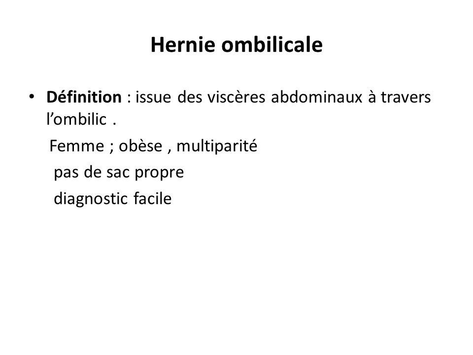 Hernie ombilicale Définition : issue des viscères abdominaux à travers l'ombilic . Femme ; obèse , multiparité.