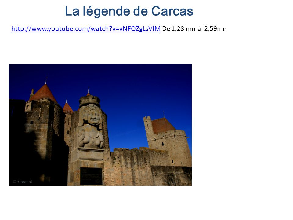 La légende de Carcas http://www.youtube.com/watch v=vNFOZgLsVlM De 1,28 mn à 2,59mn