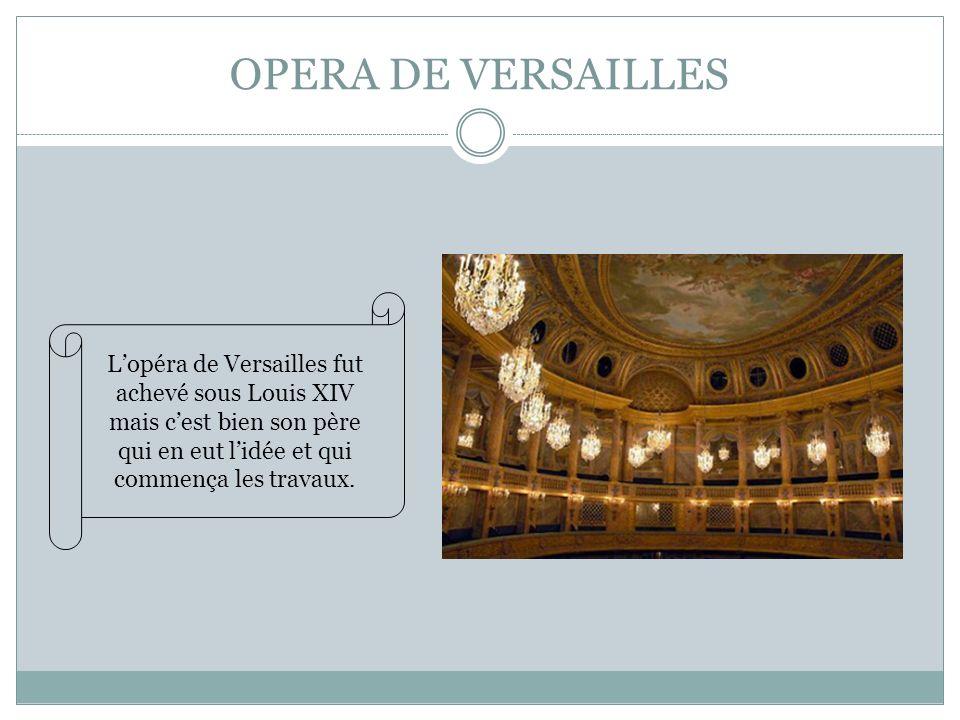 OPERA DE VERSAILLES L'opéra de Versailles fut achevé sous Louis XIV mais c'est bien son père qui en eut l'idée et qui commença les travaux.