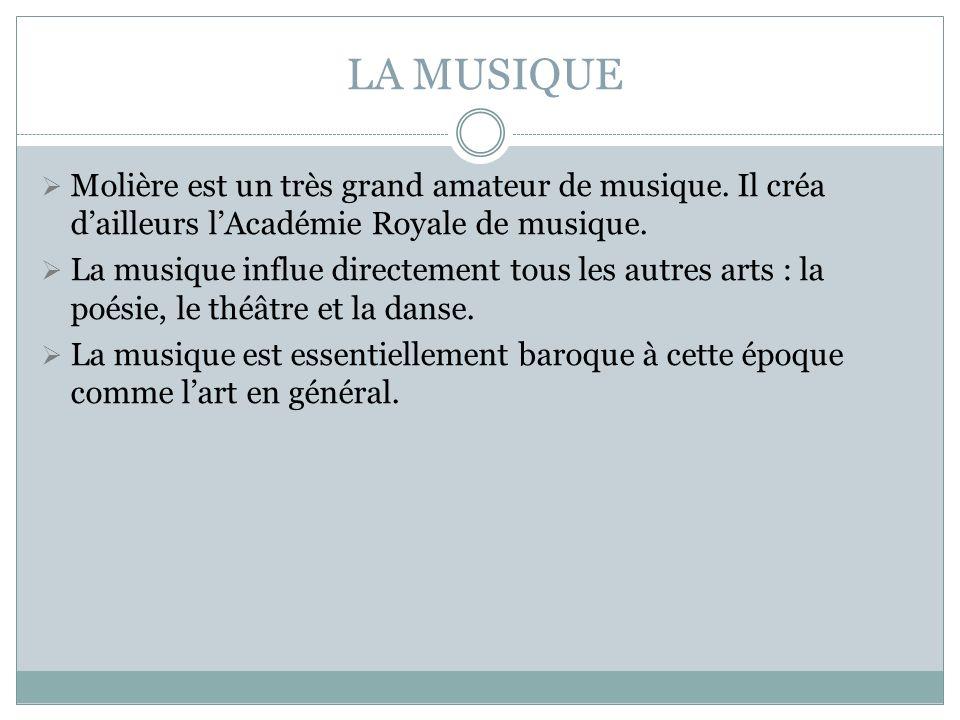 LA MUSIQUE Molière est un très grand amateur de musique. Il créa d'ailleurs l'Académie Royale de musique.